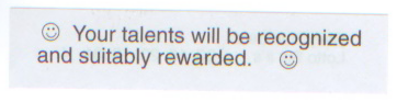 Your talents will be recognized and suitably rewarded.